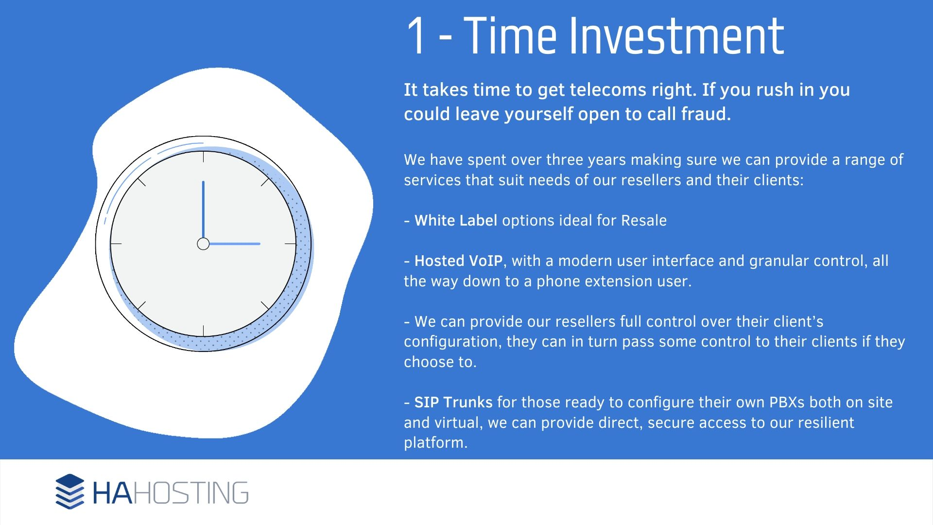 Time Investment - t takes time to get telecoms right. If you rush in you could leave yourself open to call fraud. We have spent over three years making sure we can provide a range of services that suit needs of our resellers and their clients: - White Label options ideal for Resale - Hosted VoIP, with a modern user interface and granular control, all the way down to a phone extension user. - We can provide our resellers full control over their client's configuration, they can in turn pass some control to their clients if they choose to. - SIP Trunks for those ready to configure their own PBXs both on site and virtual, we can provide direct, secure access to our resilient platform.