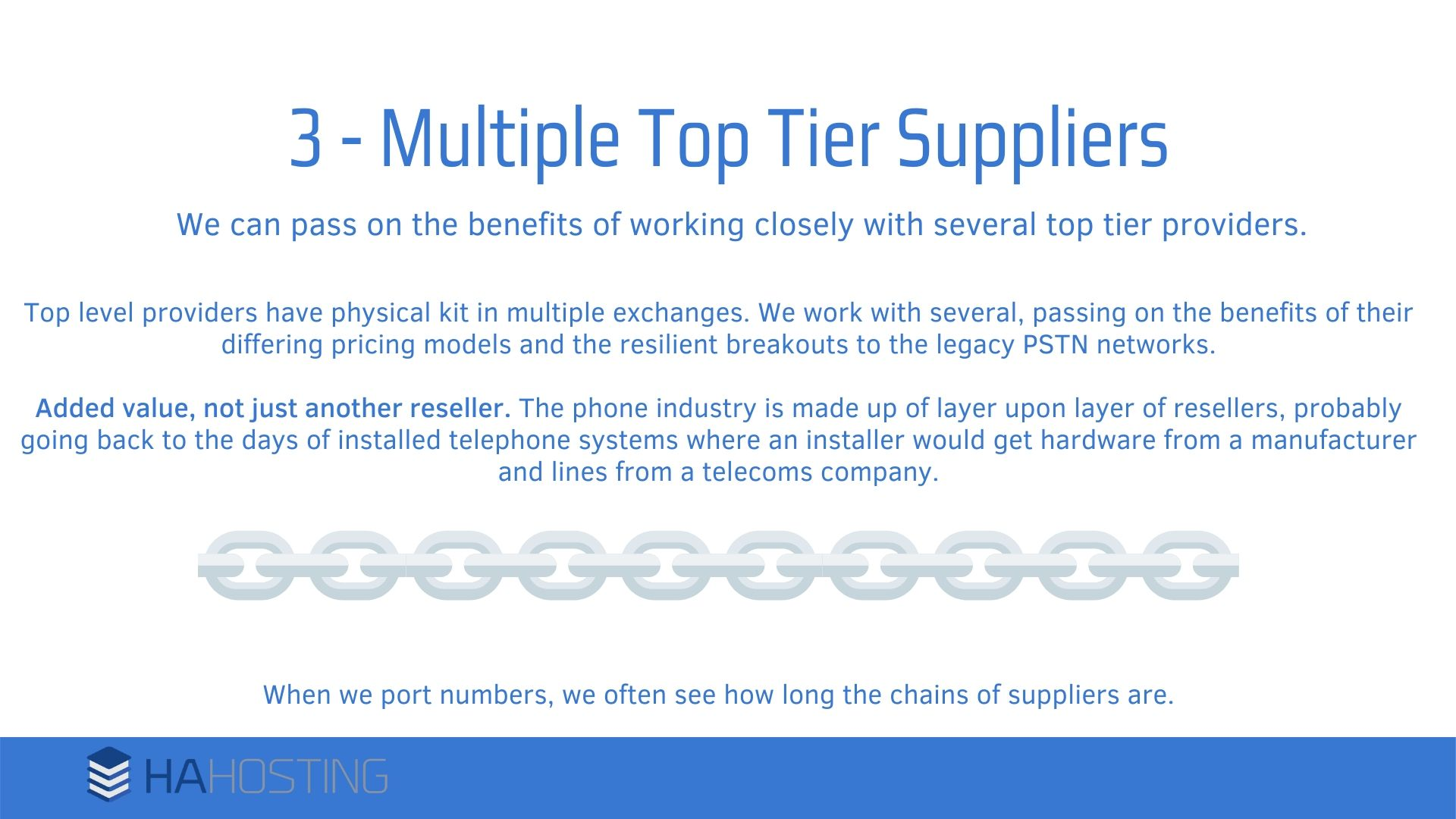 Multiple top tier suppliers - Top level providers have physical kit in multiple exchanges. We work with several, passing on the benefits of their differing pricing models and the resilient breakouts to the legacy PSTN networks. Added value, not just another reseller. The phone industry is made up of layer upon layer of resellers, probably going back to the days of installed telephone systems where an installer would get hardware from a manufacturer and lines from a telecoms company. When we port numbers, we often see how long the chains of suppliers are.