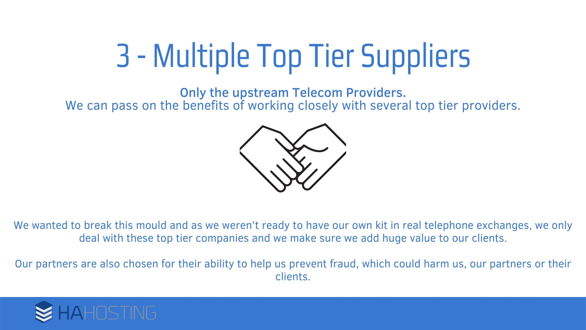 multiple top tier suppliers - We wanted to break this mould and as we weren't ready to have our own kit in real telephone exchanges, we only deal with these top tier companies and we make sure we add huge value to our clients. Our partners are also chosen for their ability to help us prevent fraud, which could harm us, our partners or their clients.