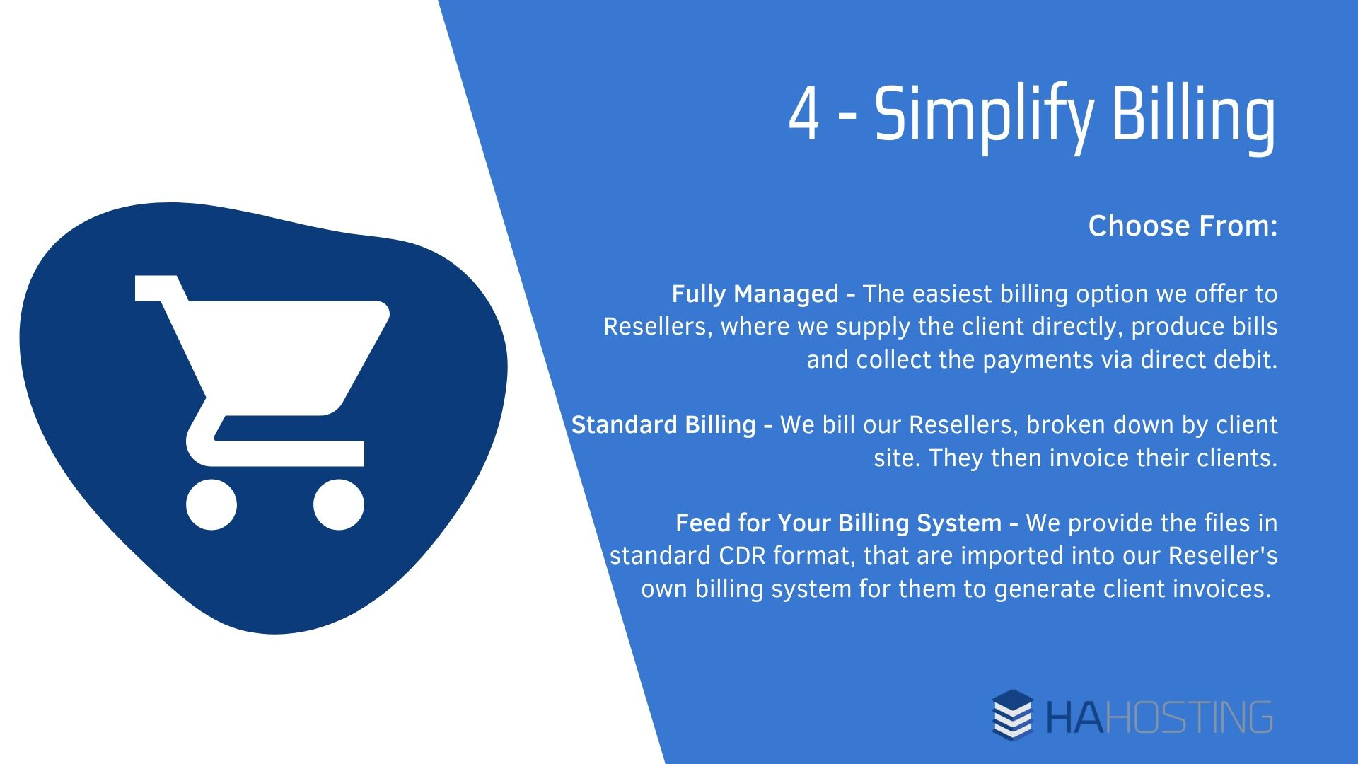 Simplifying billing - Fully Managed - The easiest billing option we offer to Resellers, where we supply the client directly, produce bills and collect the payments via direct debit. Standard Billing - We bill our Resellers, broken down by client site. They then invoice their clients. Feed for Your Billing System - We provide the files in standard CDR format, that are imported into our Reseller's own billing system for them to generate client invoices.