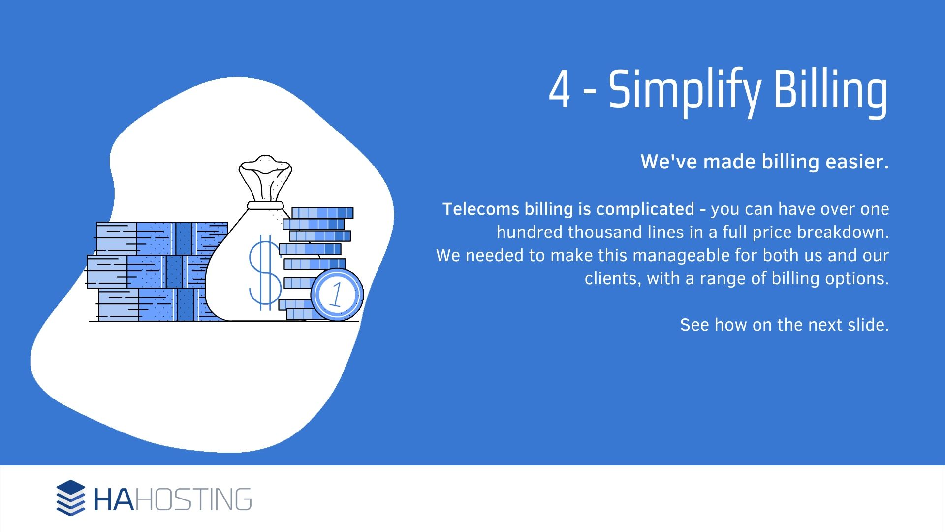 Simplified billing - We've made billing easier. Telecoms billing is complicated - you can have over one hundred thousand lines in a full price breakdown. We needed to make this manageable for both us and our clients, with a range of billing options. See how on the next slide.