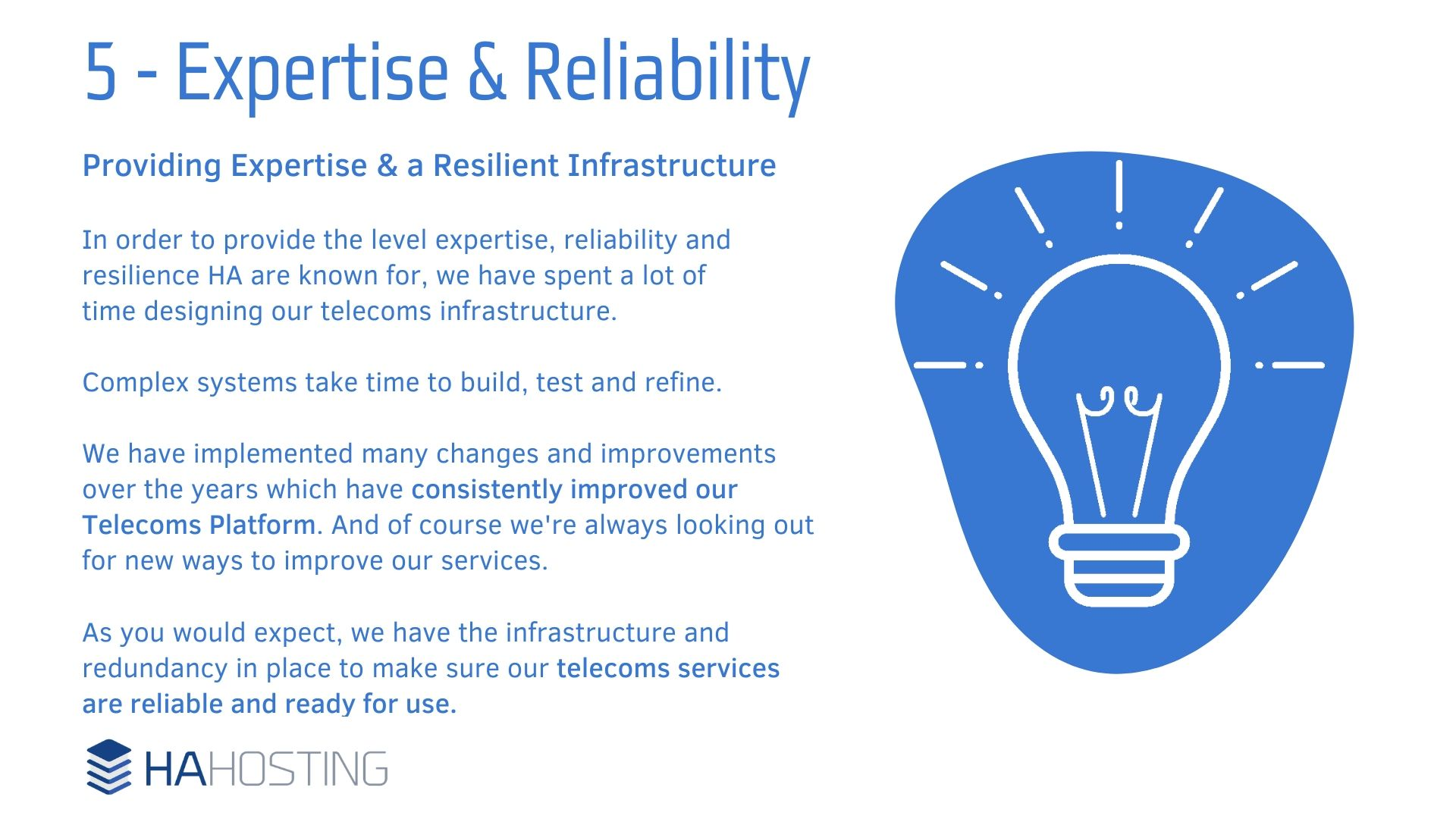 Expertise and Reliability - Providing Expertise & a Resilient Infrastructure In order to provide the level expertise, reliability and resilience HA are known for, we have spent a lot of time designing our telecoms infrastructure. Complex systems take time to build, test and refine. We have implemented many changes and improvements over the years which have consistently improved our Telecoms Platform. And of course we're always looking out for new ways to improve our services. As you would expect, we have the infrastructure and redundancy in place to make sure our telecoms services are reliable and ready for use.